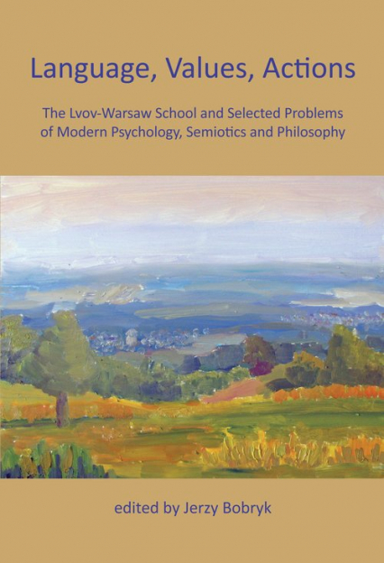 Language, Values, Actions The Lvov-Warsaw School and Selected Problems of Modern Psychology, Semiotics and Philosophy