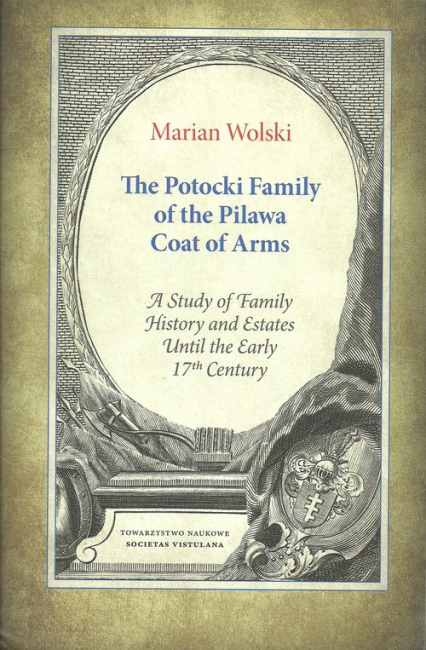 The Potocki Family of the Pilawa Coat of Arms A Study of Family History and Estates Until the Early 17 th Century
