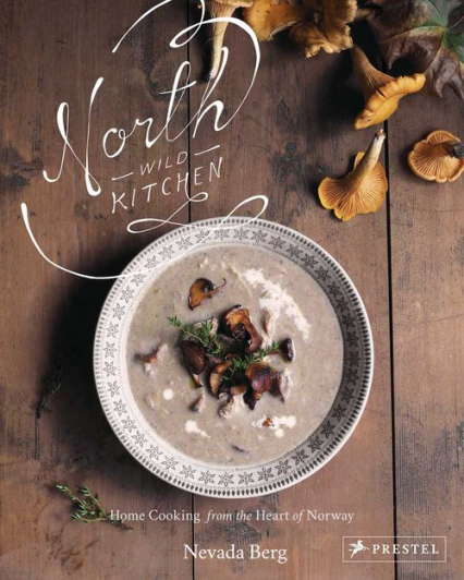 North Wild Kitchen Cooking from the Heart of Norway